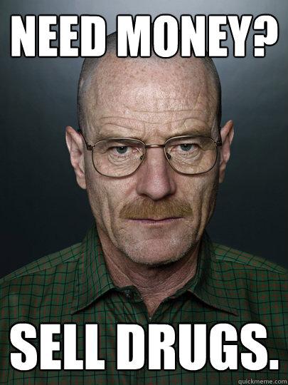 Need money? sell drugs.  - Need money? sell drugs.   Advice Walter White