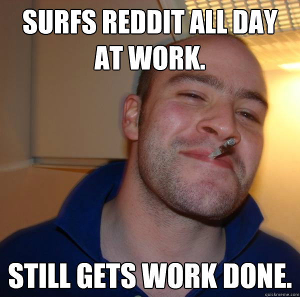 Surfs reddit all day at work. Still gets work done. - Surfs reddit all day at work. Still gets work done.  Misc