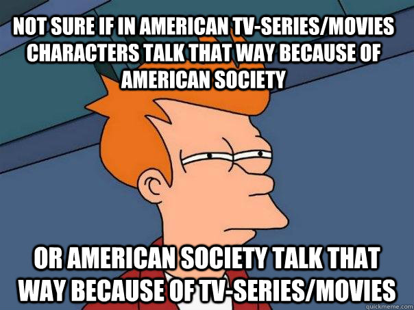 not sure if in american tv-series/movies characters talk that way because of american society or american society talk that way because of tv-series/movies  - not sure if in american tv-series/movies characters talk that way because of american society or american society talk that way because of tv-series/movies   Futurama Fry