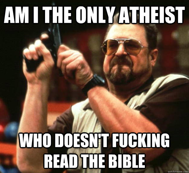 am I the only atheist Who doesn't fucking read the bible - am I the only atheist Who doesn't fucking read the bible  Angry Walter