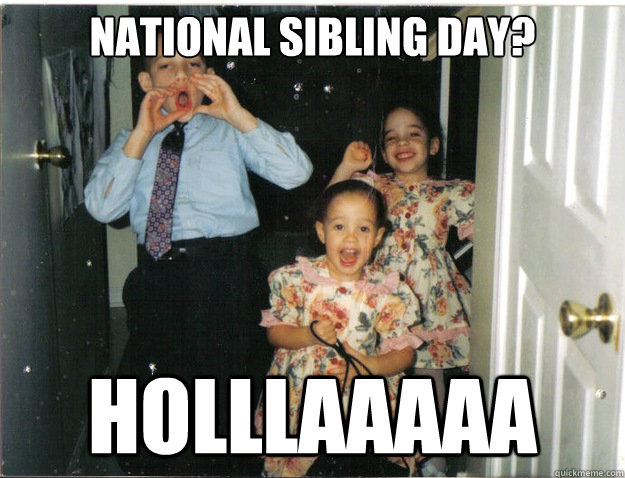 National Sibling Day? holllaaaaa - National Sibling Day? holllaaaaa  Misc