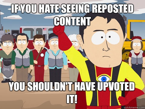 If you hate seeing reposted content You shouldn't have upvoted it! - If you hate seeing reposted content You shouldn't have upvoted it!  Captain Hindsight