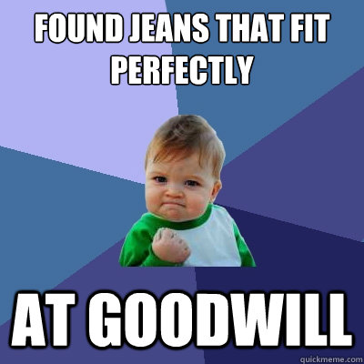 Found Jeans that fit perfectly at goodwill - Found Jeans that fit perfectly at goodwill  Success Kid