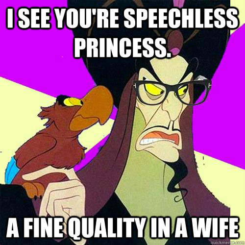 I see you're speechless princess. A fine quality in a wife - I see you're speechless princess. A fine quality in a wife  Hipster Jafar
