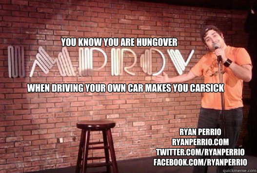 You know you are hungover When driving your own car makes you carsick ryan perrio ryanperrio.com twitter.com/ryanperrio facebook.com/ryanperrio