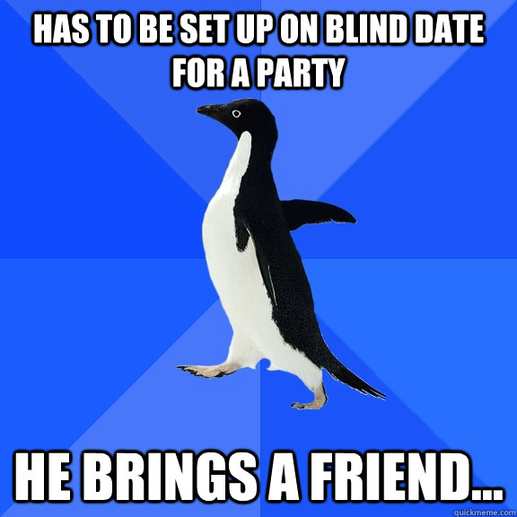 has to be set up on blind date for a party He brings a friend... - has to be set up on blind date for a party He brings a friend...  Socially Awkward Penguin