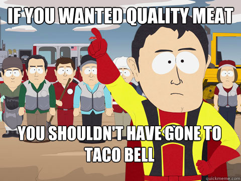 If you wanted quality meat You shouldn't have gone to taco bell - If you wanted quality meat You shouldn't have gone to taco bell  Captain Hindsight