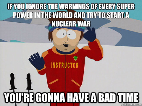 If you ignore the warnings of every super power in the world and try to start a nuclear war You're gonna have a bad time - If you ignore the warnings of every super power in the world and try to start a nuclear war You're gonna have a bad time  mcbadtime