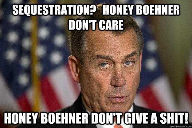 sequestration?   Honey Boehner Don't care honey boehner don't give a shit!  Honey Boehner