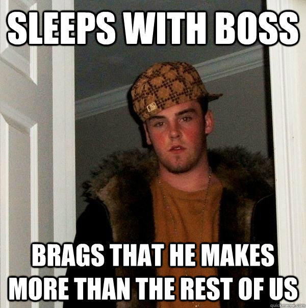 Sleeps with boss Brags that he makes more than the rest of us - Sleeps with boss Brags that he makes more than the rest of us  Scumbag Steve