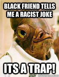 black friend tells me a racist joke ITS A TRAP!