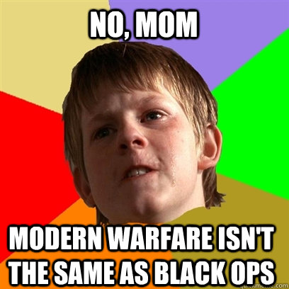 no, mom  Modern warfare isn't the same as black ops - no, mom  Modern warfare isn't the same as black ops  Angry School Boy