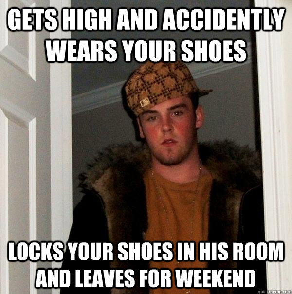 Gets high and accidently wears your shoes Locks your shoes in his room and leaves for weekend - Gets high and accidently wears your shoes Locks your shoes in his room and leaves for weekend  Scumbag Steve