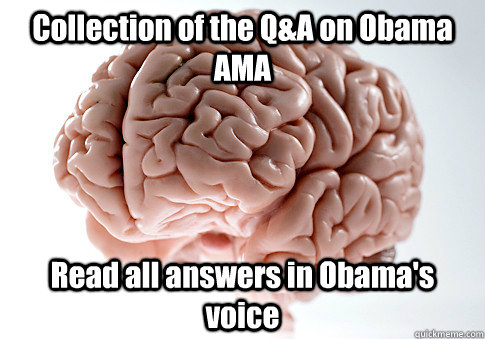Collection of the Q&A on Obama AMA Read all answers in Obama's voice - Collection of the Q&A on Obama AMA Read all answers in Obama's voice  Scumbag Brain