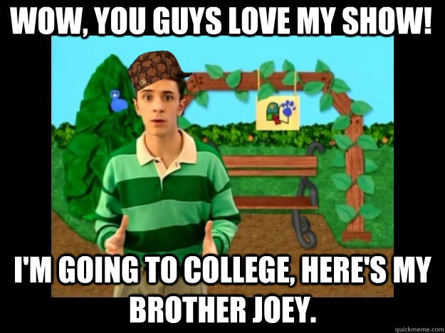 Wow, you guys love my show! I'm going to college, here's my brother Joey.  - Wow, you guys love my show! I'm going to college, here's my brother Joey.   Scumbag Steve Blues Clues