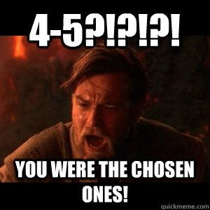 4-5?!?!?! YOU WERE THE CHOSEN ONEs!  - 4-5?!?!?! YOU WERE THE CHOSEN ONEs!   You were the chosen one