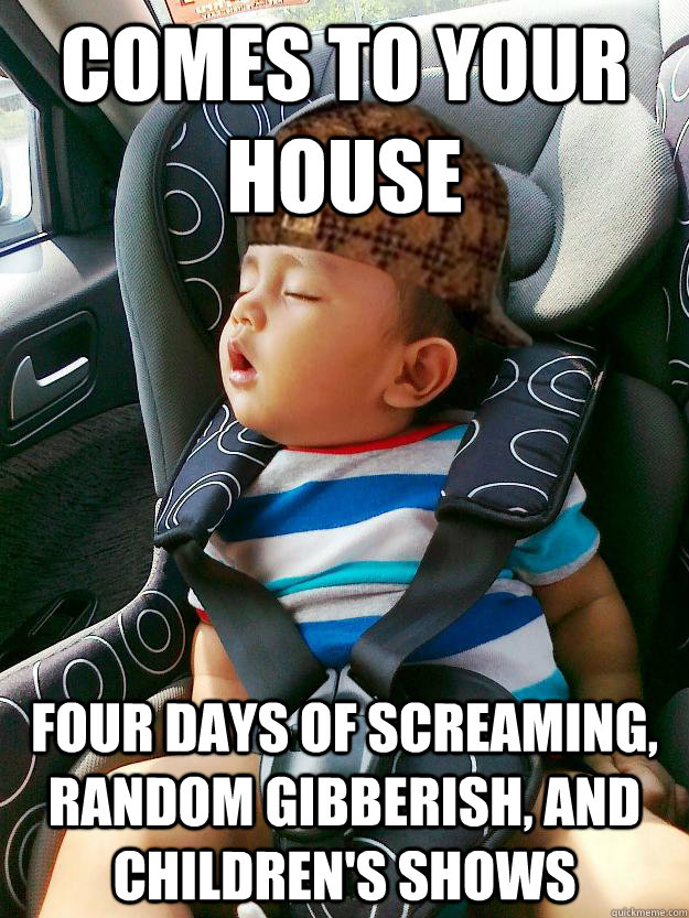 Comes to your house Four days of screaming, random gibberish, and children's shows - Comes to your house Four days of screaming, random gibberish, and children's shows  Scumbag baby