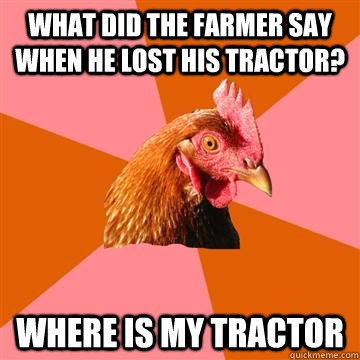 What did the farmer say when he lost his tractor? where is my tractor  Anti-Joke Chicken