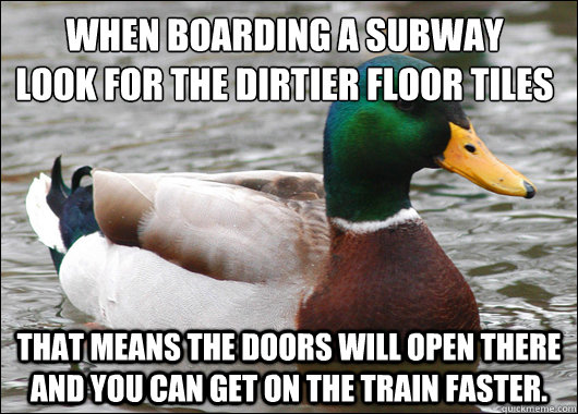When boarding a subway look for the dirtier floor tiles  That means the doors will open there and you can get on the train faster. - When boarding a subway look for the dirtier floor tiles  That means the doors will open there and you can get on the train faster.  Actual Advice Mallard