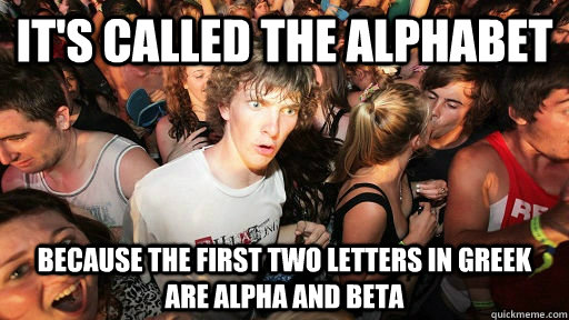 it's called the alphabet because the first two letters in greek are alpha and beta - it's called the alphabet because the first two letters in greek are alpha and beta  Misc