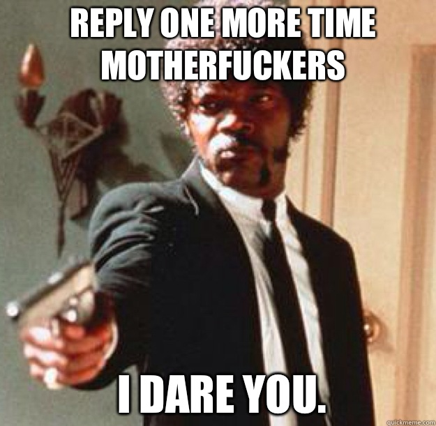 Reply one more time motherfuckers I dare you.