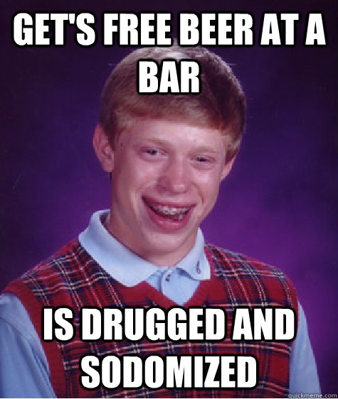 Get's free beer at a bar is drugged and sodomized - Get's free beer at a bar is drugged and sodomized  Bad Luck Brian