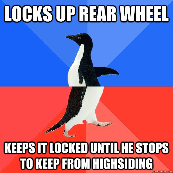 LOCKS UP REAR WHEEL keeps it locked until he stops to keep from highsiding - LOCKS UP REAR WHEEL keeps it locked until he stops to keep from highsiding  Socially Awkward Awesome Penguin