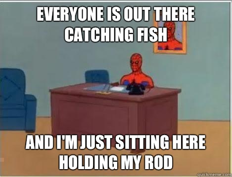 Everyone is out there catching fish And I'm just sitting here holding my rod - Everyone is out there catching fish And I'm just sitting here holding my rod  Amazing Spiderman