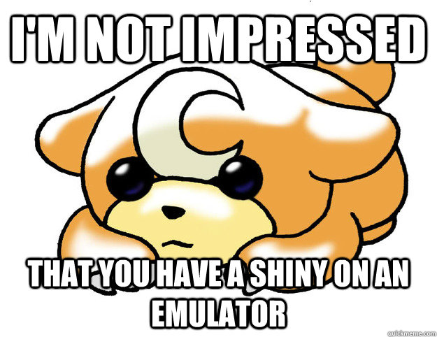 I'M NOT IMPRESSED THAT YOU HAVE A SHINY ON AN EMULATOR - I'M NOT IMPRESSED THAT YOU HAVE A SHINY ON AN EMULATOR  Confession Teddiursa