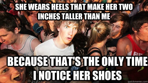 She wears heels that make her two inches taller than me Because that's the only time I notice her shoes - She wears heels that make her two inches taller than me Because that's the only time I notice her shoes  Sudden Clarity Clarence