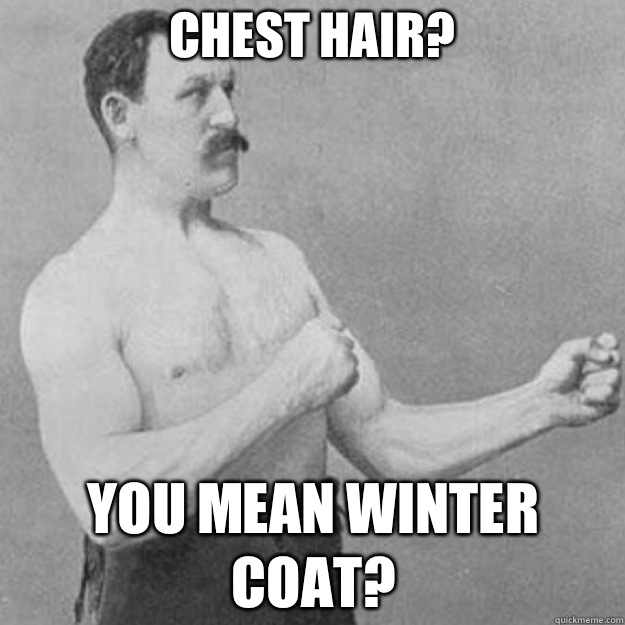 Chest hair? You mean winter coat? - Chest hair? You mean winter coat?  overly manly man