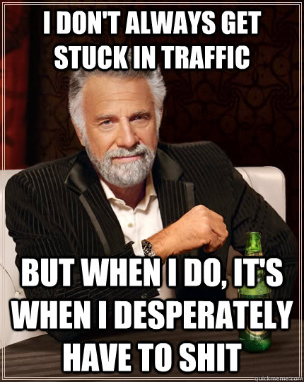I don't always get stuck in traffic but when I do, it's when i desperately have to shit - I don't always get stuck in traffic but when I do, it's when i desperately have to shit  The Most Interesting Man In The World