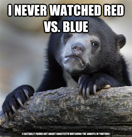 I never watched Red Vs. Blue (I actually found out about roosteeth watching the shorts in youtube) - I never watched Red Vs. Blue (I actually found out about roosteeth watching the shorts in youtube)  Confession Bear