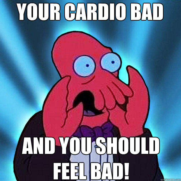 Your Cardio bad and you should feel bad!