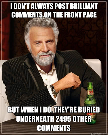 I DON'T ALWAYS post brilliant comments on the front page but when I do, they're buried underneath 2495 other comments - I DON'T ALWAYS post brilliant comments on the front page but when I do, they're buried underneath 2495 other comments  The Most Interesting Man In The World