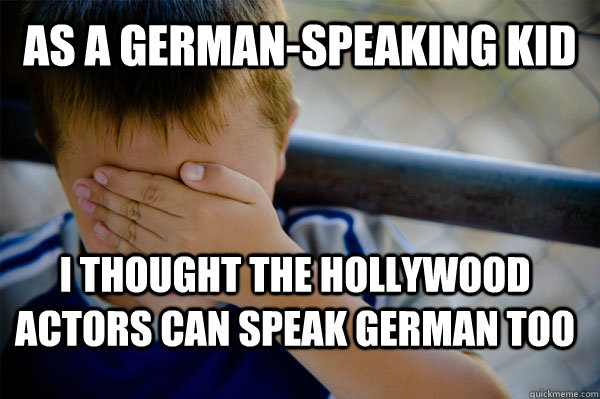 As a german-speaking kid I thought the hollywood actors can speak german too - As a german-speaking kid I thought the hollywood actors can speak german too  Confession kid