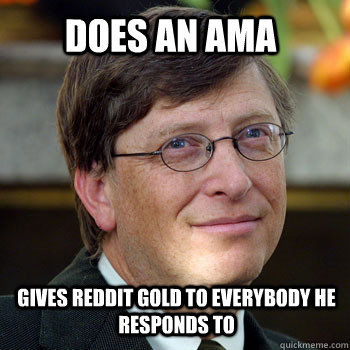 Does an AMA Gives reddit gold to everybody he responds to - Does an AMA Gives reddit gold to everybody he responds to  billgatesnah