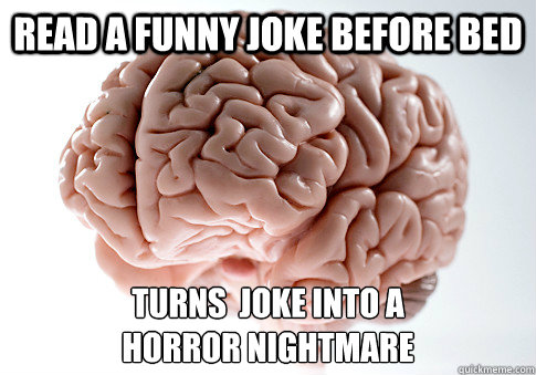 Read a funny joke before bed Turns  joke into a  horror nightmare - Read a funny joke before bed Turns  joke into a  horror nightmare  Scumbag Brain