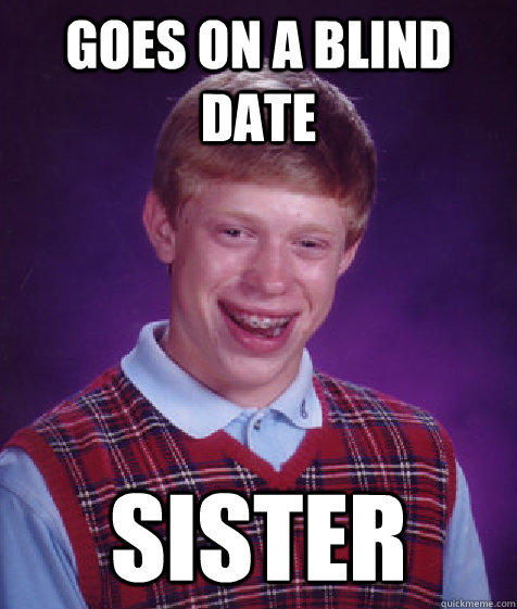 Goes on a blind date sister - Goes on a blind date sister  Bad Luck Brian