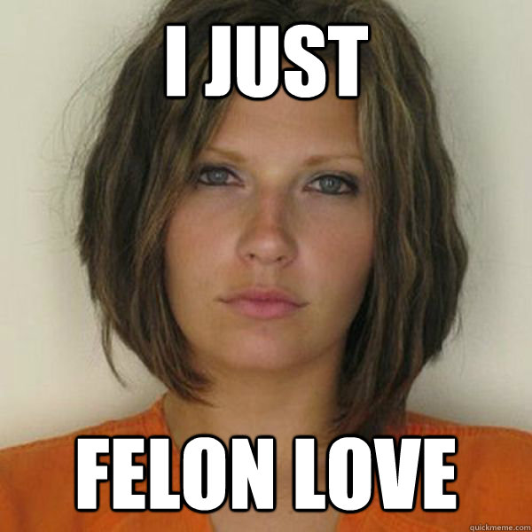 i just felon love - i just felon love  Attractive Convict