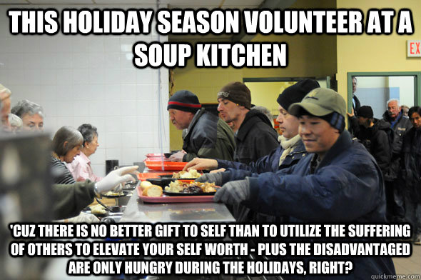 This Holiday Season Volunteer at a Soup Kitchen 'Cuz there is no better gift to self than to utilize the suffering of others to elevate your self worth - plus the disadvantaged  are only hungry during the holidays, right?  Soup Kitchen Meme