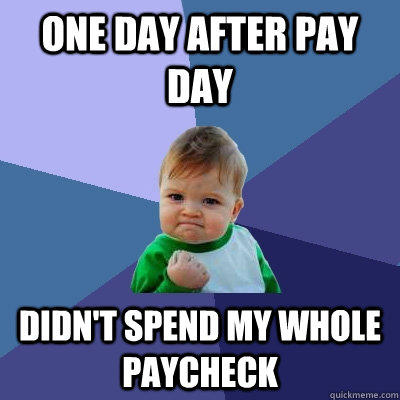 One day after pay day Didn't spend my whole paycheck - One day after pay day Didn't spend my whole paycheck  Success Kid