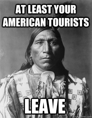 At least your American tourists leave  Vengeful Native American