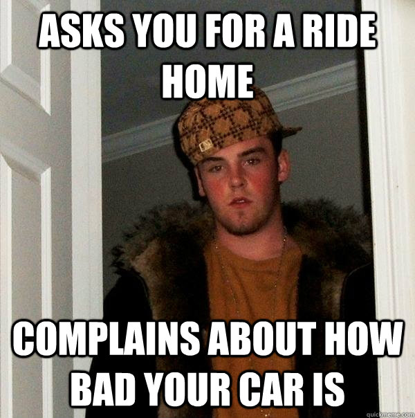 Asks you for a ride home Complains about how bad your car is - Asks you for a ride home Complains about how bad your car is  Scumbag Steve