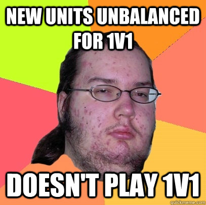 New units unbalanced for 1v1 Doesn't play 1v1 - New units unbalanced for 1v1 Doesn't play 1v1  Butthurt Dweller