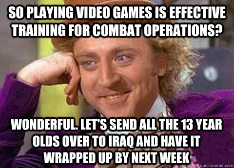 So playing video games is effective training for combat operations? wonderful. let's send all the 13 year olds over to iraq and have it wrapped up by next week