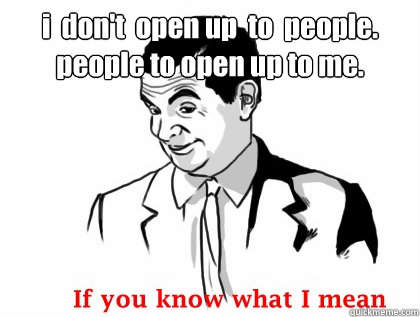 i  don't  open up  to  people.  people to open up to me.   if you know what i mean