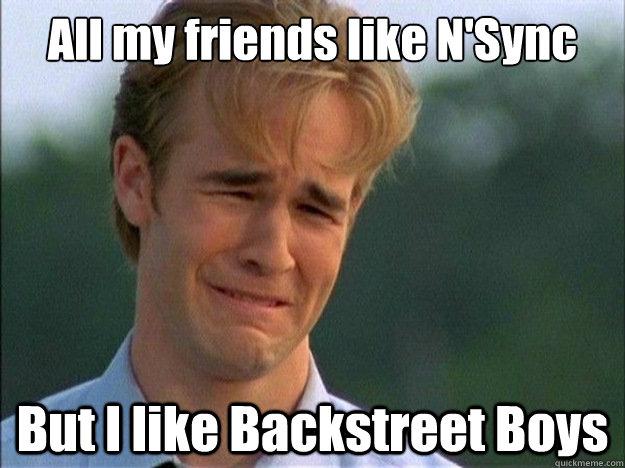 35047ebae99738ac82921955991b6692fd4d7a0cd80b6b9b1092f4338b5fd95e all my friends like n'sync but i like backstreet boys dawson sad