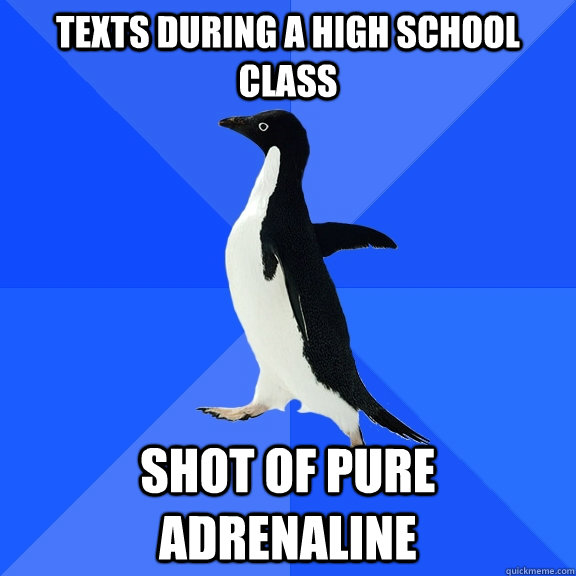 Texts during a high school class shot of pure adrenaline  - Texts during a high school class shot of pure adrenaline   Socially Awkward Penguin