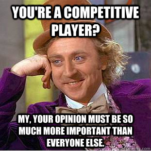 You're a competitive player? My, your opinion must be so much more important than everyone else. - You're a competitive player? My, your opinion must be so much more important than everyone else.  Psychotic Willy Wonka
